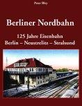 Deckblatt: Berliner Nordbahn - 125 Jahre Eisenbahn Berlin - Neustrelitz - Stralsund