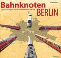 Deckblatt: Bahnknoten Berlin - Die Entwicklung des Berliner Eisenbahnnetzes seit 1838